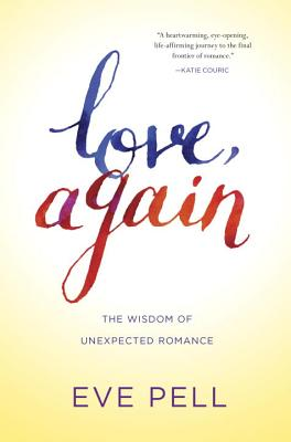 Love, Again: The Wisdom of Unexpected Romance - Pell, Eve