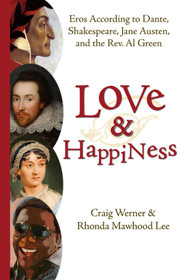 Love and Happiness: Eros According to Dante, Shakespeare, Jane Austen, and the REV. Al Green - Werner, Craig
