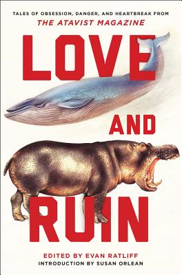 Love and Ruin: Tales of Obsession, Danger, and Heartbreak from the Atavist Magazine - Ratliff, Evan (Editor), and Orlean, Susan (Introduction by)