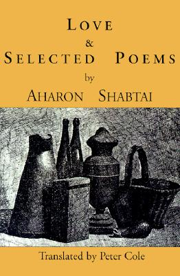 Love and Selected Poems - Shabtai, Aharon, and Cole, Peter (Translated by)