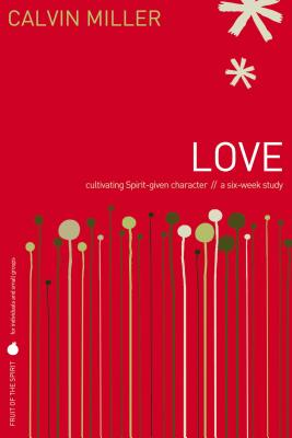Love: Cultivating Spirit-Given Character // A Six-Week Study - Miller, Calvin, Dr.