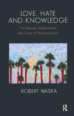 Love, Hate and Knowledge: The Kleinian Method and the Future of Psychoanalysis - Waska, Robert
