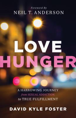 Love Hunger: A Harrowing Journey from Sexual Addiction to True Fulfillment - Foster, David Kyle