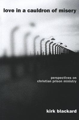 Love in a Cauldron of Misery: Perspectives on Christian Prison Ministry - Blackard, Kirk