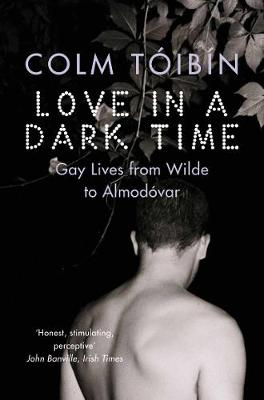 Love in a Dark Time: Gay Lives from Wilde to Almodovar - Toibin, Colm
