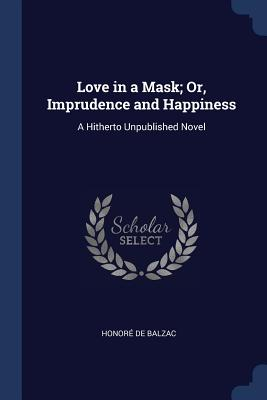 Love in a Mask; Or, Imprudence and Happiness: A Hitherto Unpublished Novel - De Balzac, Honore