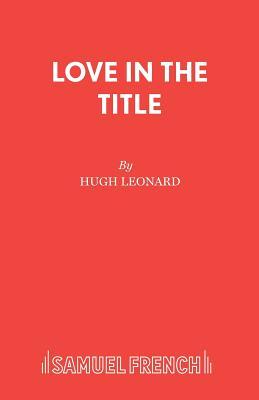 Love in the Title: A Play - Leonard, Hugh
