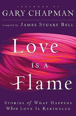 Love Is a Flame: Stories of What Happens When Love Is Rekindled - Chapman, Gary (Foreword by), and Bell, James Stuart (Compiled by)