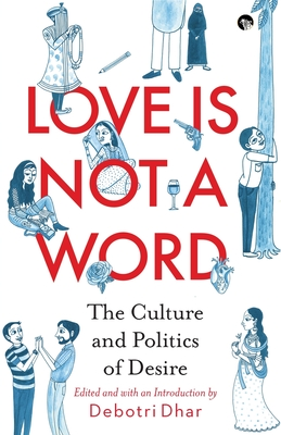 Love Is Not a Word: The Culture and Politics of Desire - Dhar, Debotri