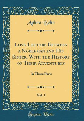 Love-Letters Between a Nobleman and His Sister: With the History of Their Adventures; In Three Parts (Classic Reprint) - Behn, Aphra