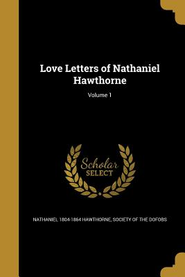 Love Letters of Nathaniel Hawthorne; Volume 1 - Hawthorne, Nathaniel, and Society of the Dofobs (Creator)