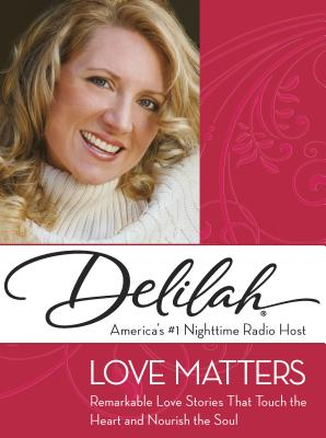 Love Matters: Remarkable Love Stories That Touch the Heart and Nourish the Soul - Delilah
