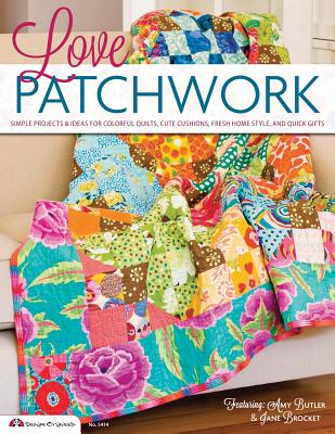Love Patchwork: Simple Projects & Ideas for Colorful Quilts, Cute Cushions, Fresh Home Style & Quick Gifts - Editors of Future Publishing, and Future Publishing Limited