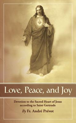 Love, Peace and Joy: Devotion to the Sacred Heart of Jesus According to St. Gertrude the Great - Gertrude, and Prevot, Andre, and Pr Vot, Fr Andr