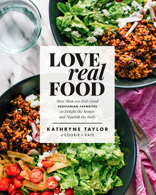Love Real Food: More Than 100 Feel-Good Vegetarian Favorites to Delight the Senses and Nourish the Body: A Cookbook - Taylor, Kathryne
