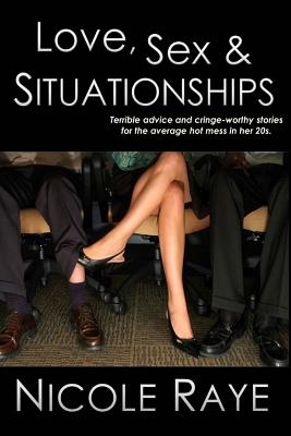Love, Sex & Situationships: Terrible Advice and Cringe-Worthy Stories for the Average Hot Mess in Her 20s. - Raye, Nicole