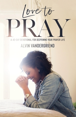 Love to Pray: A 40-Day Devotional for Deepening Your Prayer Life - VanderGriend, Alvin