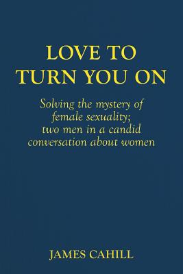 Love to Turn You On: Solving the mystery of female sexuality; two men in a candid conversation about women - Cahill, James, Professor