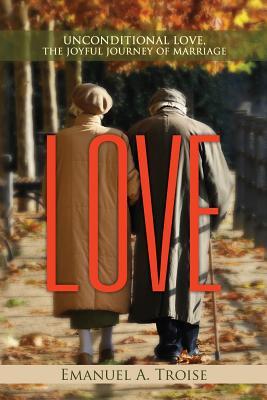 Love: Unconditional Love, the Joyful Journey of Marriage - Troise, Emanuel a