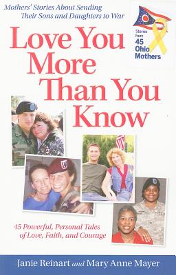 Love You More Than You Know: Mothers' Stories about Sending Their Sons and Daughters to War - Reinart, Janie, and Mayer, Mary Anne