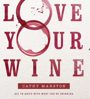 Love Your Wine: Get to Grips with What You Are Drinking - Marston, Cathy