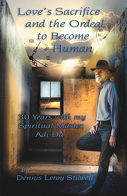 Love's Sacrifice and the Ordeal to Become Human: 30 Years with My Spiritual Master, Adi Da - Stilwell, Dennis Leroy