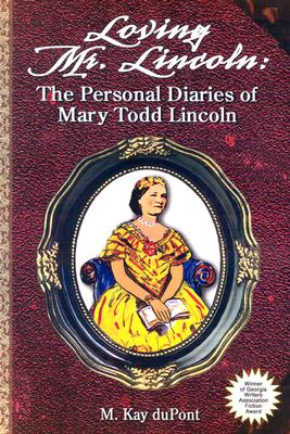 Loving Mr. Lincoln: The Personal Diaries of Mary Todd Lincoln - duPont, M Kay