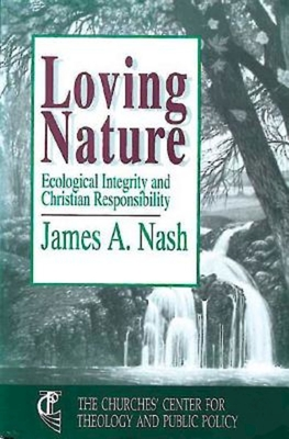 Loving Nature: Ecological Integrity and Christian Responsibility - Nash, James A