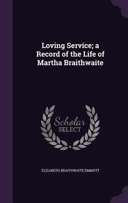 Loving Service; A Record of the Life of Martha Braithwaite - Emmott, Elizabeth Braithwaite