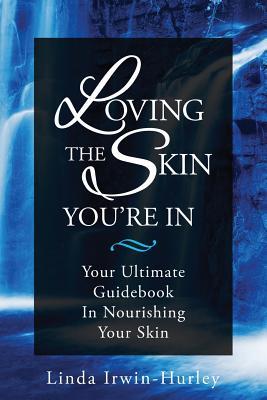 Loving The Skin You're In: Your Ultimate Guidebook in Nourishing Your Skin - Irwin-Hurley, Linda
