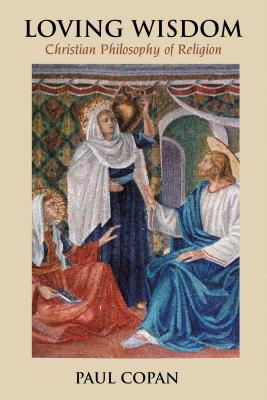 Loving Wisdom: Christian Philosophy of Religion - Copan, Paul, Ph.D.