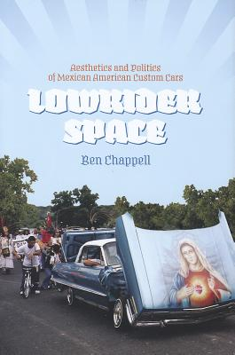 Lowrider Space: Aesthetics and Politics of Mexican American Custom Cars - Chappell, Ben