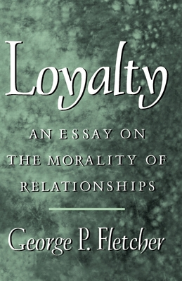 Loyalty: An Essay on the Morality of Relationships - Fletcher, George P