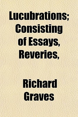 Lucubrations; Consisting of Essays, Reveries, - Graves, Richard