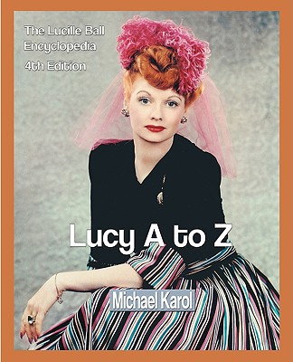 Lucy A to Z: The Lucille Ball Encyclopedia - Karol, Michael