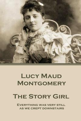 "Lucy Maud Montgomery - The Story Girl: ""Everything Was Very Still as We Crept Downstairs."" - Montgomery, Lucy Maud"