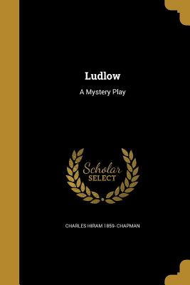 Ludlow: A Mystery Play - Chapman, Charles Hiram 1859-
