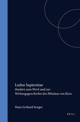 Ludus Sapientiae: Studien Zum Werk Und Zur Wirkungsgeschichte Des Nikolaus Von Kues - Senger, Hans Gerhard