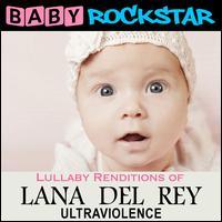 Lullaby Renditions of Lana Del Rey: Ultraviolence - Baby Rockstar