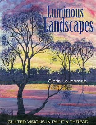 Luminous Landscapes: Quilted Visions in Paint and Thread - Loughman, Gloria