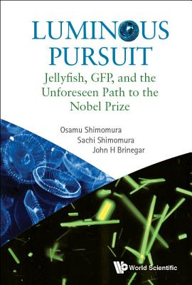 Luminous Pursuit: Jellyfish, Gfp, and the Unforeseen Path to the Nobel Prize - Shimomura, Osamu, and Shimomura, Sachi, and Brinegar, John H