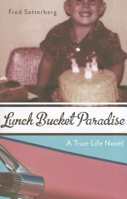 Lunch Bucket Paradise: A True-Life Novel - Setterberg, Fred