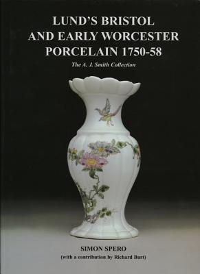 Lund's Bristol and Early Worcester Porcelain 1750-58: The A.J. Smith Collection - Spero, Simon, and Burt, Richard (Contributions by)