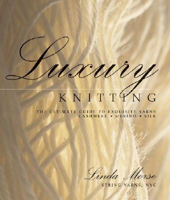 Luxury Knitting: The Ultimate Guide to Exquisite Yarns: Cashmere*merino*silk - Morse, Linda