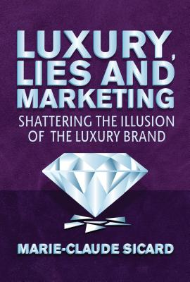 Luxury, Lies and Marketing: Shattering the Illusions of the Luxury Brand - Sicard, Marie-Claude