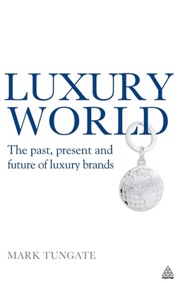 Luxury World: The Past, Present and Future of Luxury Brands - Tungate, Mark