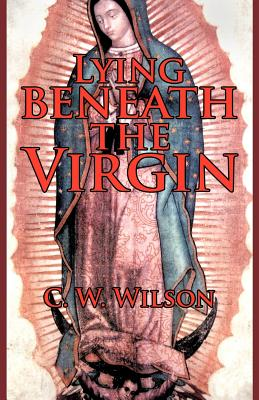 Lying Beneath the Virgin - Wilson, C W