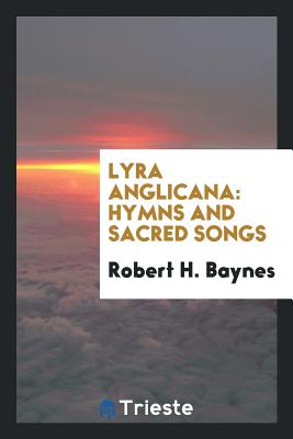 Lyra Anglicana: Hymns and Sacred Songs - Baynes, Robert H