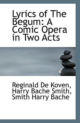 Lyrics of the Begum: A Comic Opera in Two Acts - De Koven, Harry Bache Smith Smith Harry