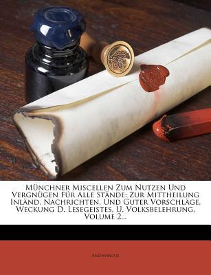 M Nchner Miscellen Zum Nutzen Und Vergn Gen Fur Alle St Nde: Zur Mittheilung Inl ND. Nachrichten, Und Guter Vorschl GE, Weckung D. Lesegeistes, U. Vol - Anonymous